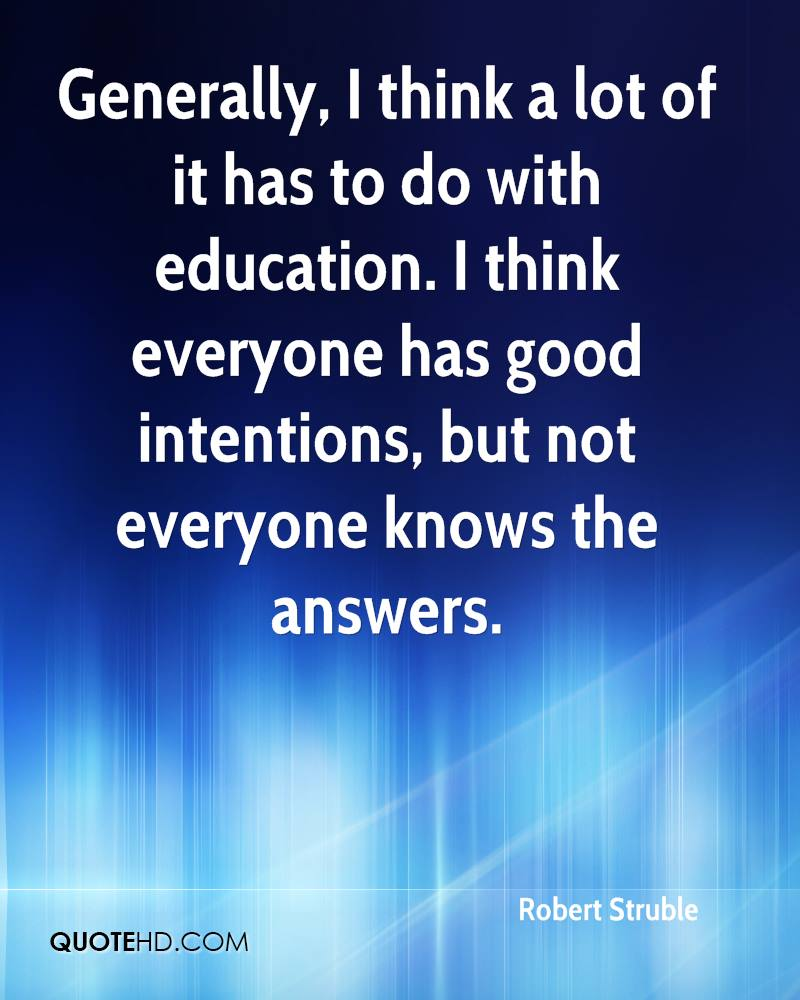 Generally, I think a lot of it has to do with education. I think everyone has good intentions, but not everyone knows the answers.