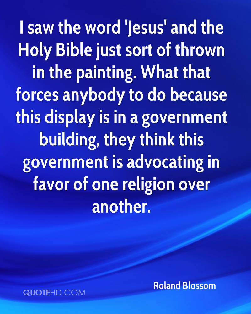 I saw the word 'Jesus' and the Holy Bible just sort of thrown in the painting. What that forces anybody to do because this display is in a government building, they think this government is advocating in favor of one religion over another.