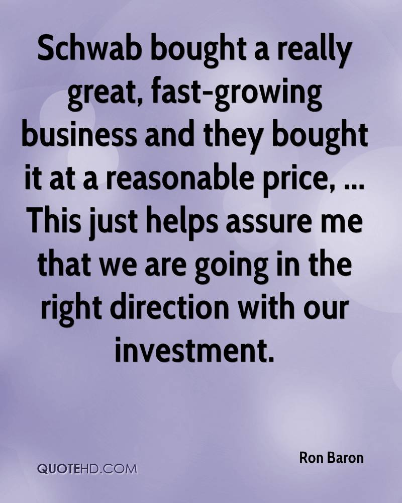 Schwab bought a really great, fast-growing business and they bought it at a reasonable price, ... This just helps assure me that we are going in the right direction with our investment.