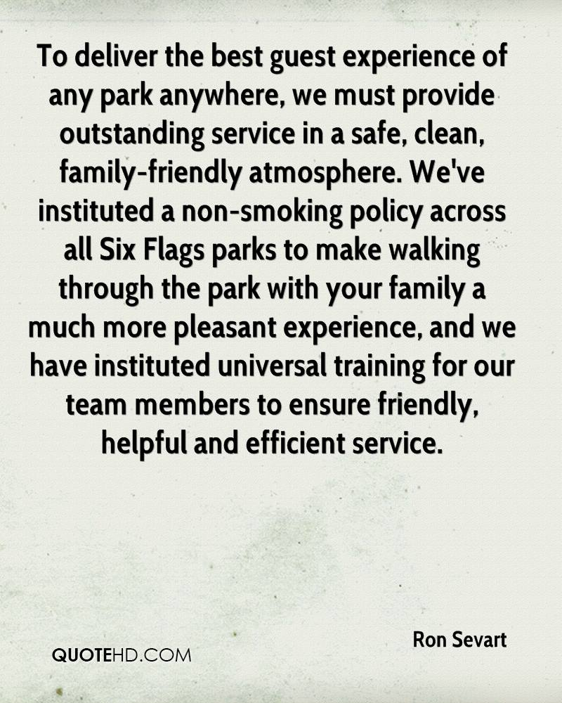 To deliver the best guest experience of any park anywhere, we must provide outstanding service in a safe, clean, family-friendly atmosphere. We've instituted a non-smoking policy across all Six Flags parks to make walking through the park with your family a much more pleasant experience, and we have instituted universal training for our team members to ensure friendly, helpful and efficient service.