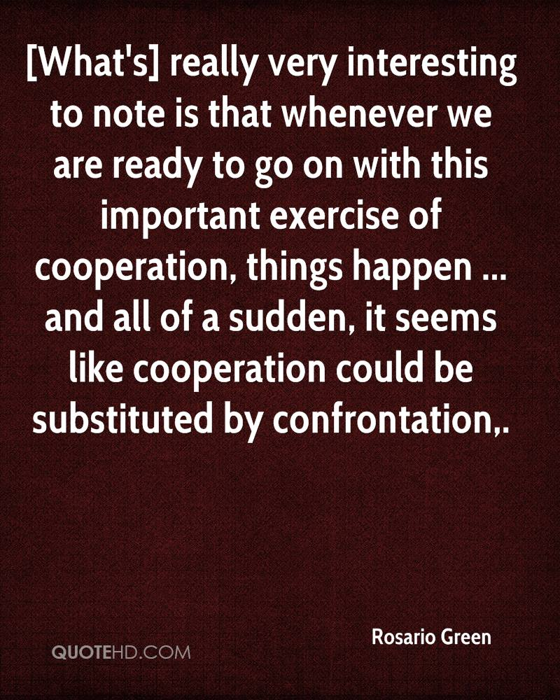 [What's] really very interesting to note is that whenever we are ready to go on with this important exercise of cooperation, things happen ... and all of a sudden, it seems like cooperation could be substituted by confrontation.