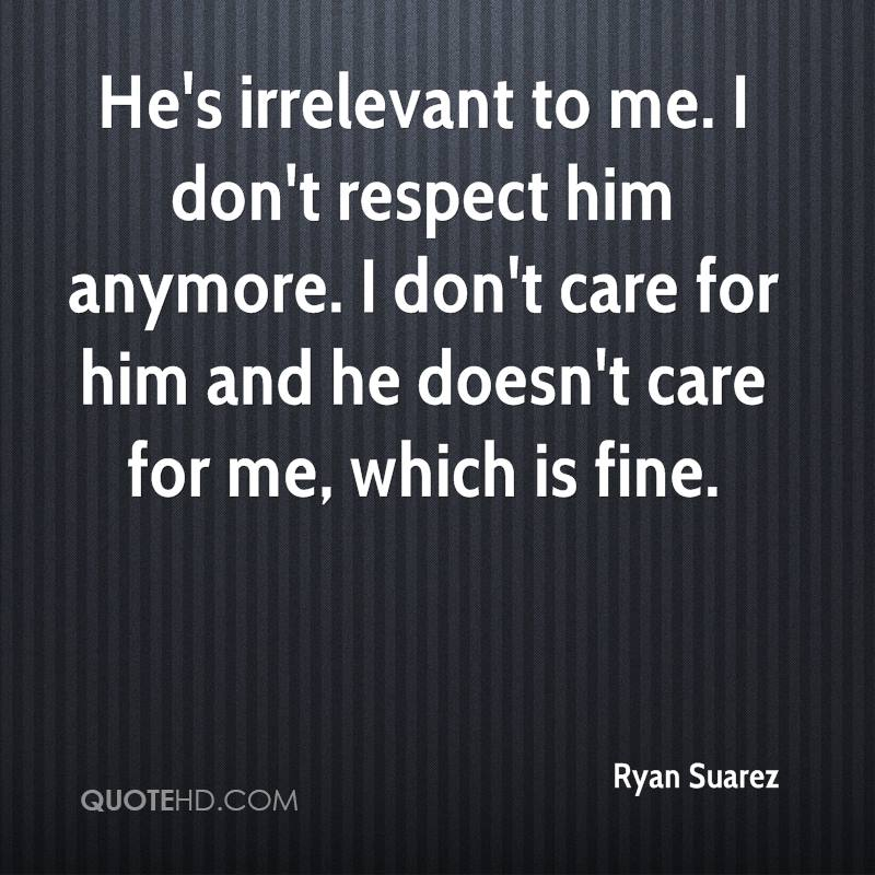 He's irrelevant to me. I don't respect him anymore. I don't care for him and he doesn't care for me, which is fine.