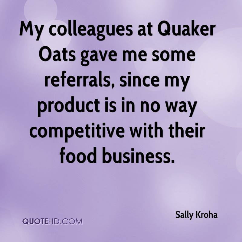 My colleagues at Quaker Oats gave me some referrals, since my product is in no way competitive with their food business.