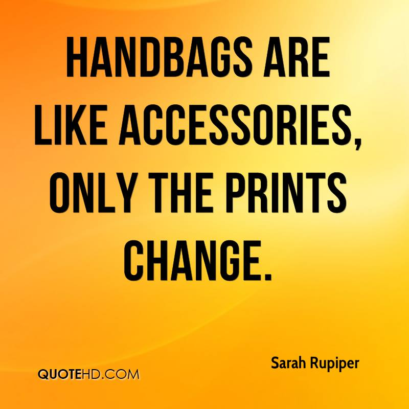 Handbags are like accessories, only the prints change.
