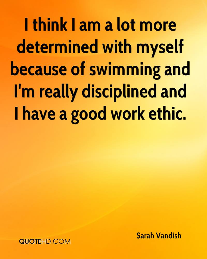I think I am a lot more determined with myself because of swimming and I'm really disciplined and I have a good work ethic.