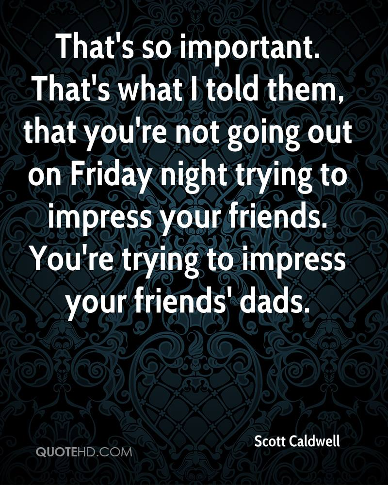 That's so important. That's what I told them, that you're not going out on Friday night trying to impress your friends. You're trying to impress your friends' dads.
