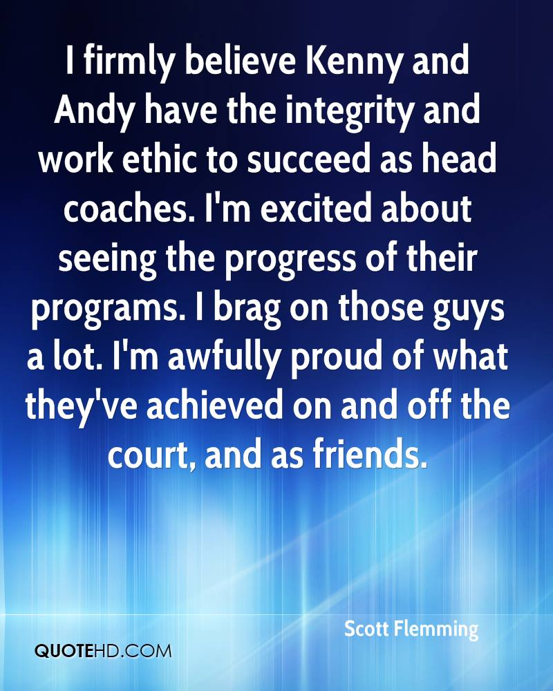 I firmly believe Kenny and Andy have the integrity and work ethic to succeed as head coaches. I'm excited about seeing the progress of their programs. I brag on those guys a lot. I'm awfully proud of what they've achieved on and off the court, and as friends.