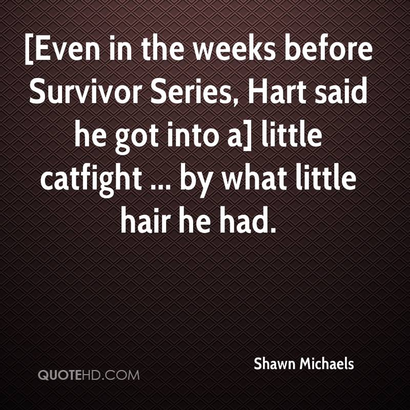 [Even in the weeks before Survivor Series, Hart said he got into a] little catfight ... by what little hair he had.
