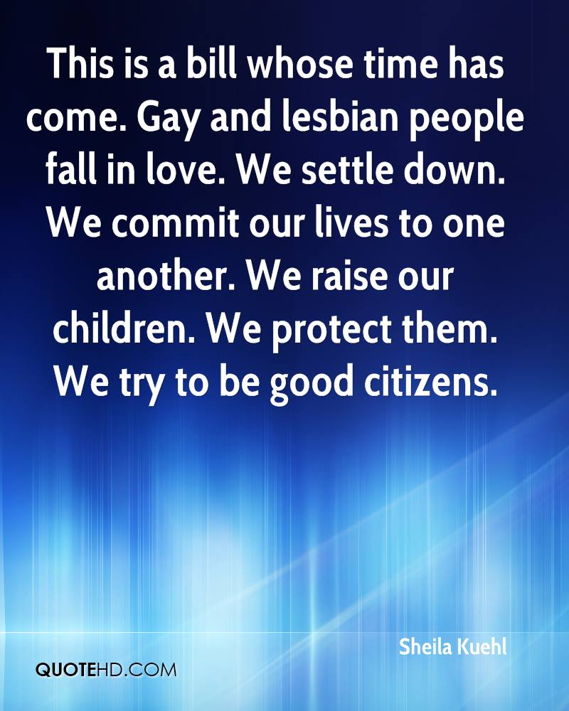 This is a bill whose time has come. Gay and lesbian people fall in love. We settle down. We commit our lives to one another. We raise our children. We protect them. We try to be good citizens.