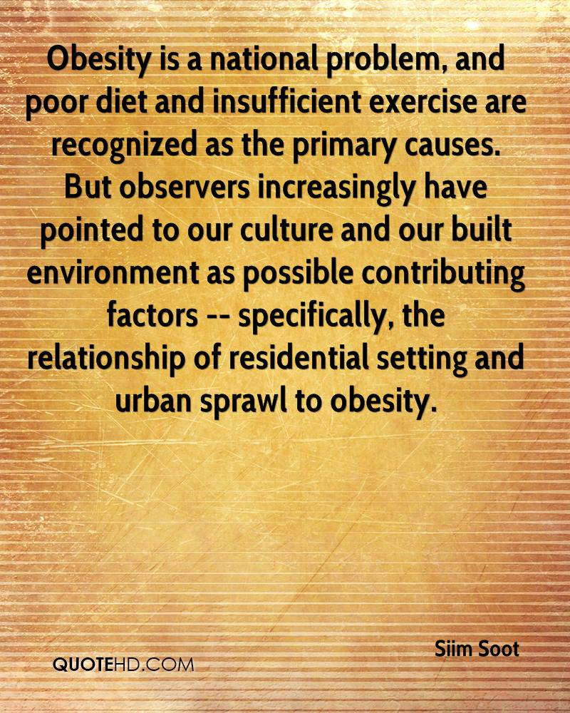 Obesity is a national problem, and poor diet and insufficient exercise are recognized as the primary causes. But observers increasingly have pointed to our culture and our built environment as possible contributing factors -- specifically, the relationship of residential setting and urban sprawl to obesity.