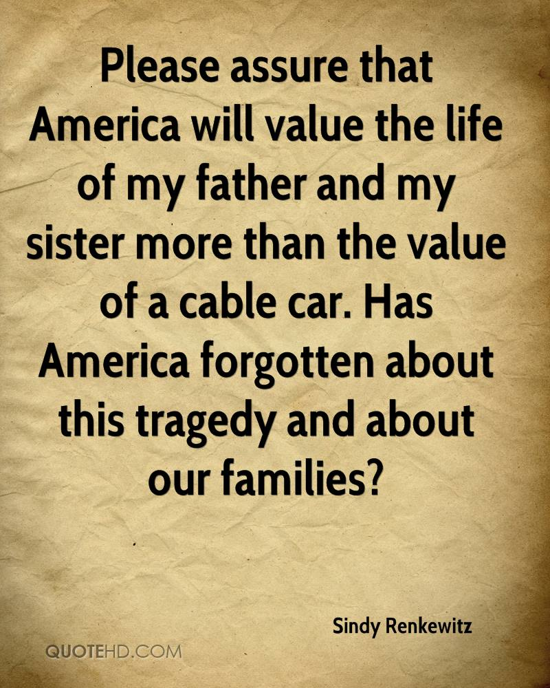 Please assure that America will value the life of my father and my sister more than the value of a cable car. Has America forgotten about this tragedy and about our families?