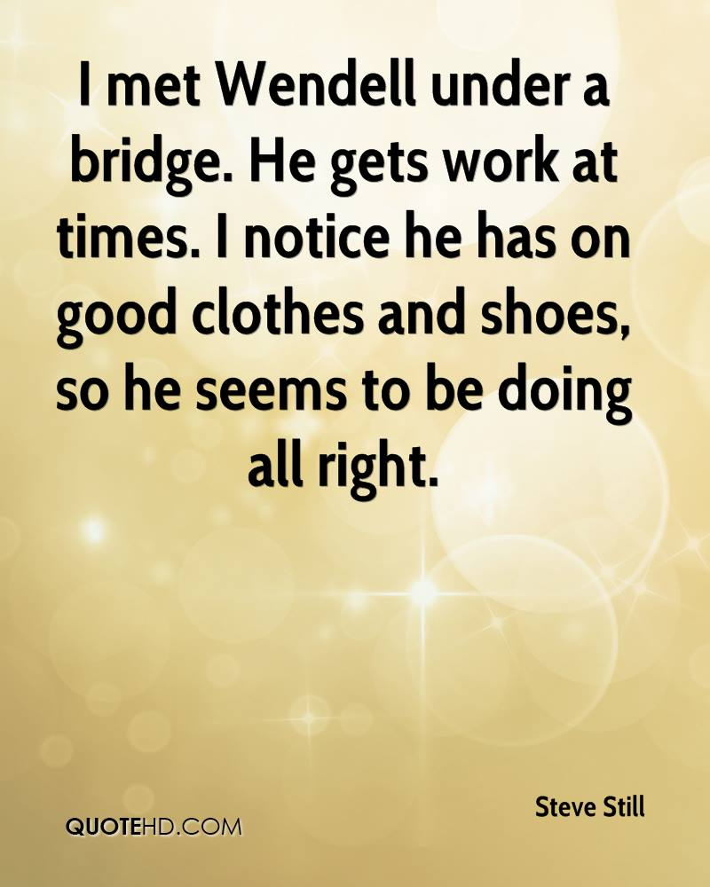 I met Wendell under a bridge. He gets work at times. I notice he has on good clothes and shoes, so he seems to be doing all right.