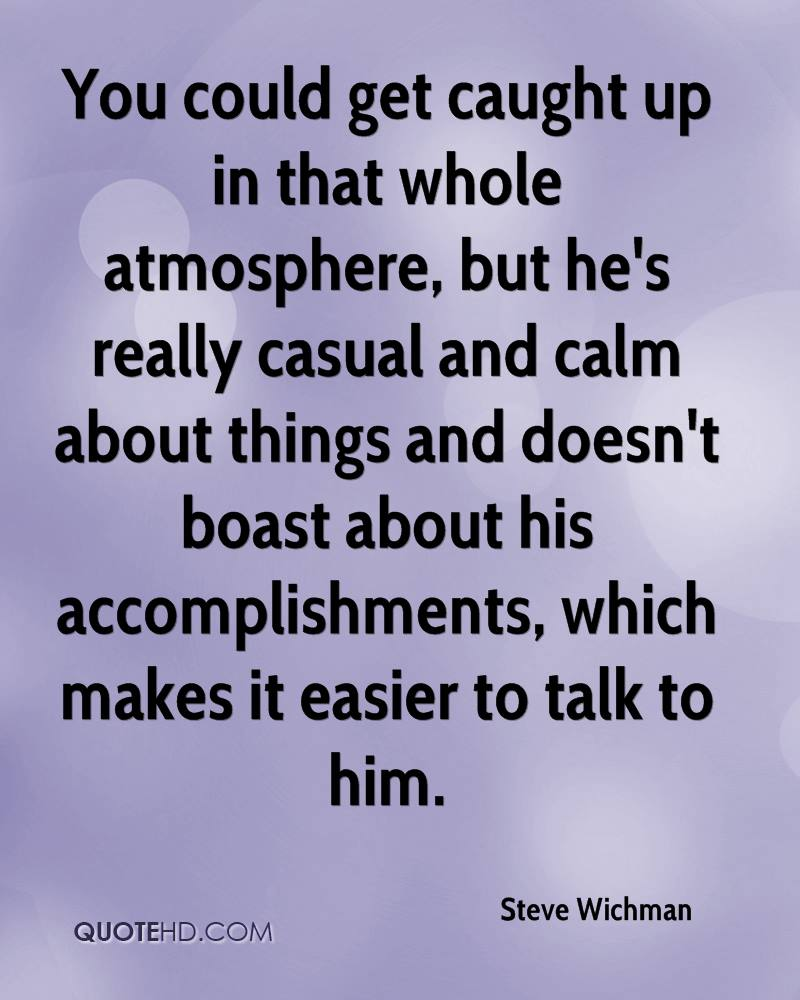 You could get caught up in that whole atmosphere, but he's really casual and calm about things and doesn't boast about his accomplishments, which makes it easier to talk to him.
