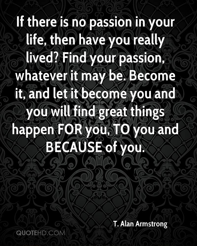t alan armstrong life quotes quotehd if there is no passion in your life then have you really lived find