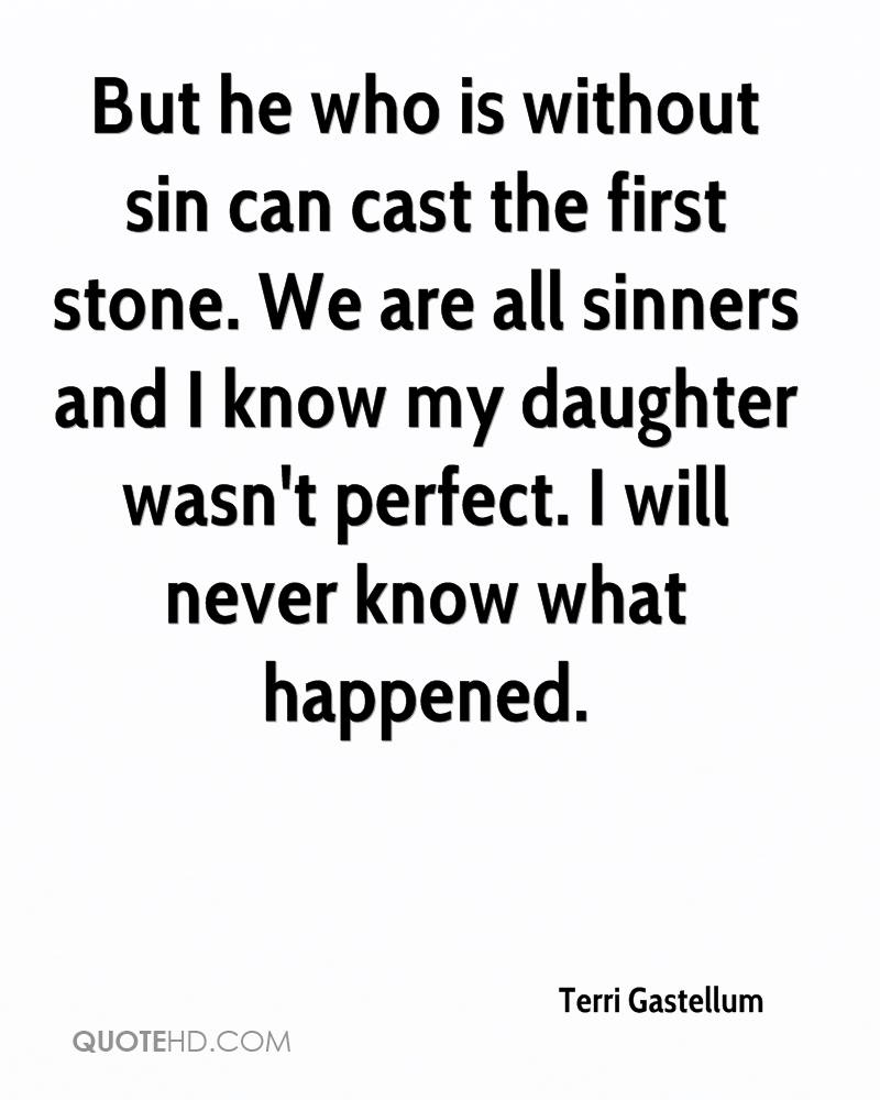 But he who is without sin can cast the first stone. We are all sinners and I know my daughter wasn't perfect. I will never know what happened.