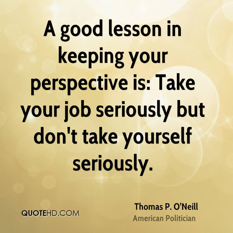 A good lesson in keeping your perspective is: Take your job seriously but don't take yourself seriously.