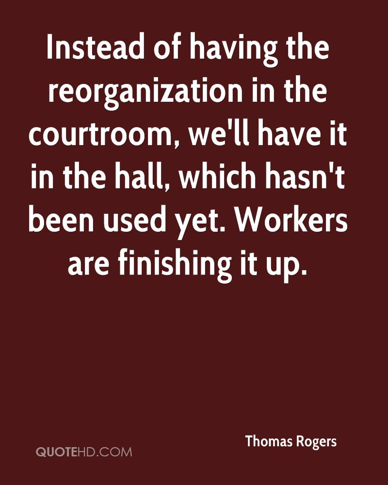 Instead of having the reorganization in the courtroom, we'll have it in the hall, which hasn't been used yet. Workers are finishing it up.