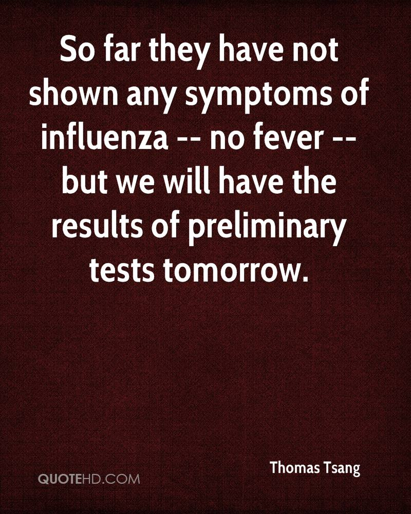 So far they have not shown any symptoms of influenza -- no fever -- but we will have the results of preliminary tests tomorrow.