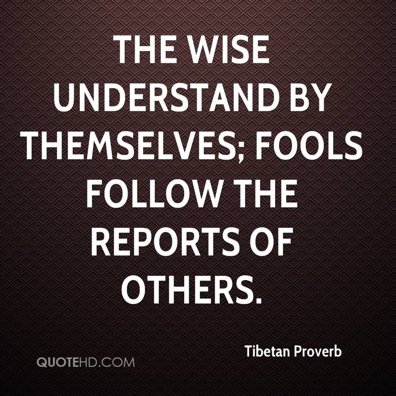 The wise understand by themselves; fools follow the reports of others.
