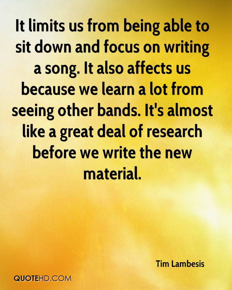 It limits us from being able to sit down and focus on writing a song. It also affects us because we learn a lot from seeing other bands. It's almost like a great deal of research before we write the new material.