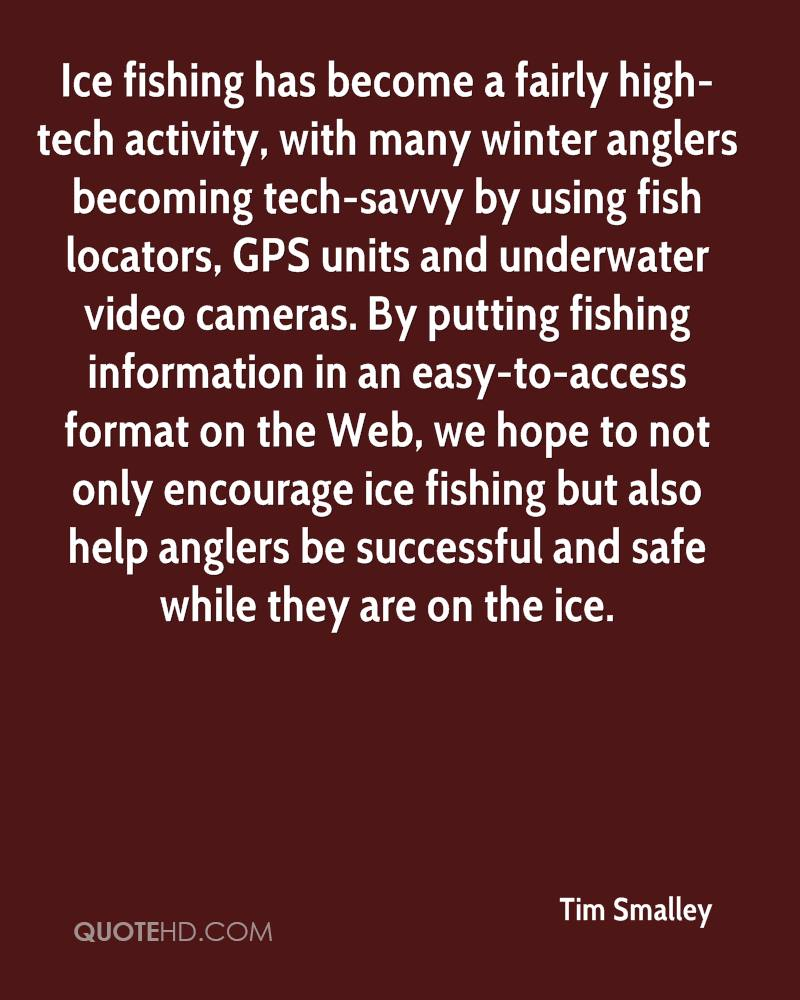 Ice fishing has become a fairly high-tech activity, with many winter anglers becoming tech-savvy by using fish locators, GPS units and underwater video cameras. By putting fishing information in an easy-to-access format on the Web, we hope to not only encourage ice fishing but also help anglers be successful and safe while they are on the ice.