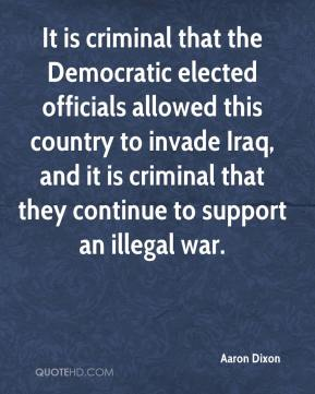 Aaron Dixon - It is criminal that the Democratic elected officials allowed this country to invade Iraq, and it is criminal that they continue to support an illegal war.