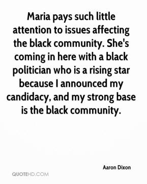 Aaron Dixon - Maria pays such little attention to issues affecting the black community. She's coming in here with a black politician who is a rising star because I announced my candidacy, and my strong base is the black community.