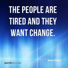 Aaron Dixon - The people are tired and they want change.