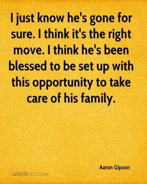 Aaron Gipson - I just know he's gone for sure. I think it's the right move. I think he's been blessed to be set up with this opportunity to take care of his family.