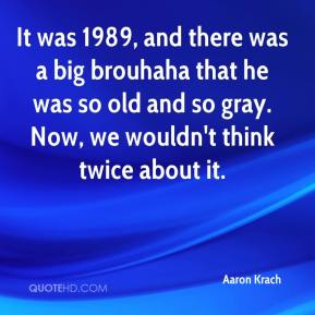 Aaron Krach - It was 1989, and there was a big brouhaha that he was so old and so gray. Now, we wouldn't think twice about it.