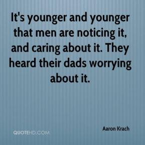Aaron Krach - It's younger and younger that men are noticing it, and caring about it. They heard their dads worrying about it.