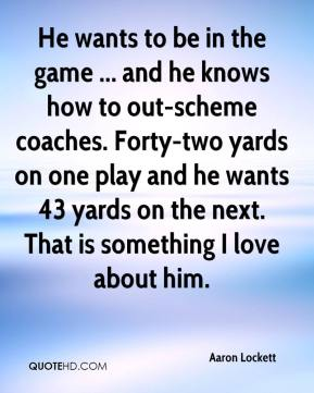 Aaron Lockett - He wants to be in the game ... and he knows how to out-scheme coaches. Forty-two yards on one play and he wants 43 yards on the next. That is something I love about him.