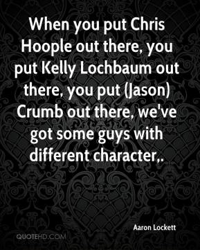 Aaron Lockett - When you put Chris Hoople out there, you put Kelly Lochbaum out there, you put (Jason) Crumb out there, we've got some guys with different character.