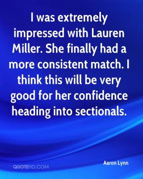 Aaron Lynn - I was extremely impressed with Lauren Miller. She finally had a more consistent match. I think this will be very good for her confidence heading into sectionals.