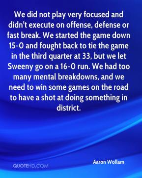 Aaron Wollam - We did not play very focused and didn't execute on offense, defense or fast break. We started the game down 15-0 and fought back to tie the game in the third quarter at 33, but we let Sweeny go on a 16-0 run. We had too many mental breakdowns, and we need to win some games on the road to have a shot at doing something in district.