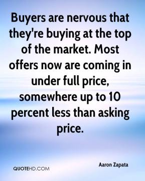 Aaron Zapata - Buyers are nervous that they're buying at the top of the market.
