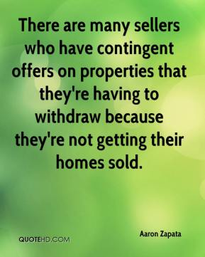 Aaron Zapata - There are many sellers who have contingent offers on properties that they're having to withdraw because they're not getting their homes sold.