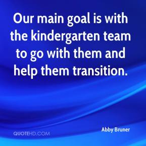 Our main goal is with the kindergarten team to go with them and help them transition.