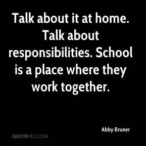 Talk about it at home. Talk about responsibilities. School is a place where they work together.