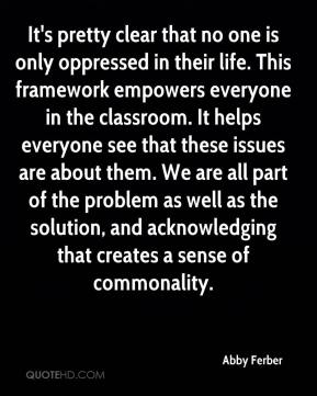 Abby Ferber - It's pretty clear that no one is only oppressed in their life. This framework empowers everyone in the classroom. It helps everyone see that these issues are about them. We are all part of the problem as well as the solution, and acknowledging that creates a sense of commonality.