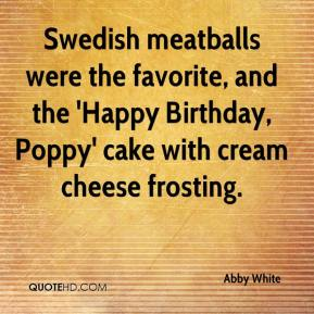 Abby White - Swedish meatballs were the favorite, and the 'Happy Birthday, Poppy' cake with cream cheese frosting.