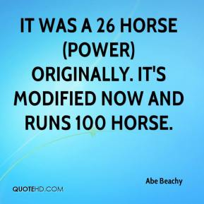 Abe Beachy - It was a 26 horse (power) originally. It's modified now and runs 100 horse.
