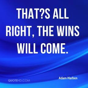 That?s all right, the wins will come.