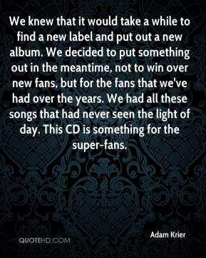 Adam Krier - We knew that it would take a while to find a new label and put out a new album. We decided to put something out in the meantime, not to win over new fans, but for the fans that we've had over the years. We had all these songs that had never seen the light of day. This CD is something for the super-fans.
