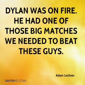 Adam Lechner - Dylan was on fire. He had one of those big matches we needed to beat these guys.