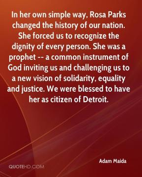 Adam Maida - In her own simple way, Rosa Parks changed the history of our nation. She forced us to recognize the dignity of every person. She was a prophet -- a common instrument of God inviting us and challenging us to a new vision of solidarity, equality and justice. We were blessed to have her as citizen of Detroit.