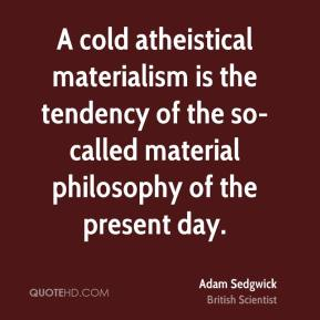 A cold atheistical materialism is the tendency of the so-called material philosophy of the present day.