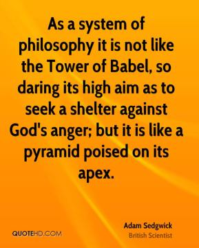 Adam Sedgwick - As a system of philosophy it is not like the Tower of Babel, so daring its high aim as to seek a shelter against God's anger; but it is like a pyramid poised on its apex.