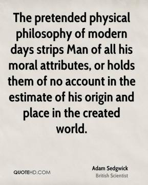Adam Sedgwick - The pretended physical philosophy of modern days strips Man of all his moral attributes, or holds them of no account in the estimate of his origin and place in the created world.