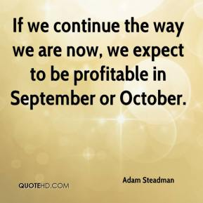 Adam Steadman - If we continue the way we are now, we expect to be profitable in September or October.